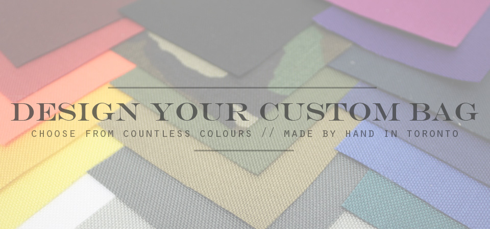 Design Your Own Custom Bags! Choose from Countless Colours. Made by hand in Toronto.